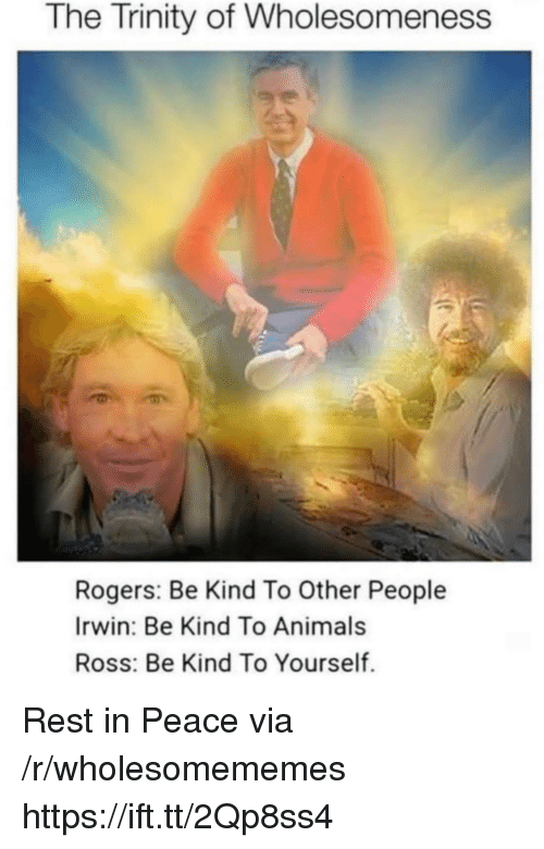 Animals, Peace, and Ross: The Trinity of Wholesomeness  Rogers: Be Kind To Other People  Irwin: Be Kind To Animals  Ross: Be Kind To Yourself. Rest in Peace via /r/wholesomememes https://ift.tt/2Qp8ss4