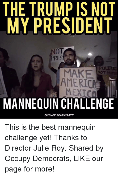Best Mannequin Challenge: THE TRUMP IS NOT  MY PRESIDENT  NOT  MAKE  AMERICA  MEXIC  MANNEQUIN CHALLENGE  OCCUPY DEMOCRATS This is the best mannequin challenge yet!  Thanks to Director Julie Roy. Shared by Occupy Democrats, LIKE our page for more!