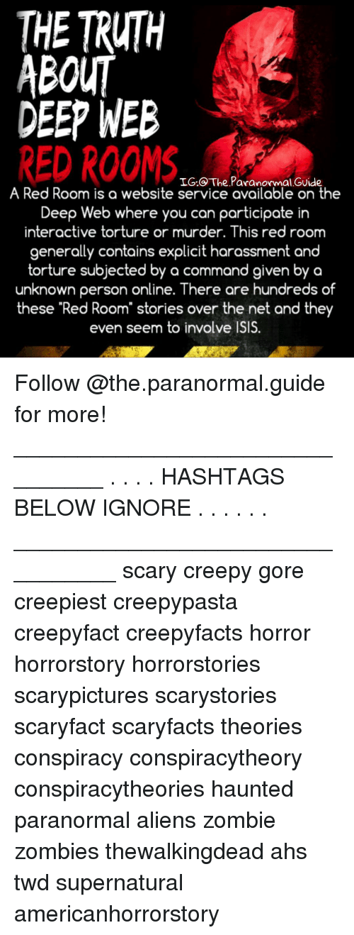 "Creepy, Isis, and Memes: THE TRUTH  ABOUT  DEEP WEB  RED ROOMS  IG.@ The Paranormal GUide  A Red Room is a website service available on the  Deep Web where you can participate in  interactive torture or murder. This red room  generally contains explicit harassment and  torture subjected by a command given by a  unknown person online. There are hundreds of  these ""Red Room"" stories over the net and they  even seem to involve ISIS. Follow @the.paranormal.guide for more! ________________________________ . . . . HASHTAGS BELOW IGNORE . . . . . . _________________________________ scary creepy gore creepiest creepypasta creepyfact creepyfacts horror horrorstory horrorstories scarypictures scarystories scaryfact scaryfacts theories conspiracy conspiracytheory conspiracytheories haunted paranormal aliens zombie zombies thewalkingdead ahs twd supernatural americanhorrorstory"