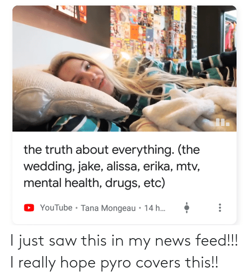 Tana Mongeau: the truth about everything. (the  wedding, jake, alissa, erika, mtv,  mental health, drugs, etc)  YouTube • Tana Mongeau • 14 h... I just saw this in my news feed!!! I really hope pyro covers this!!
