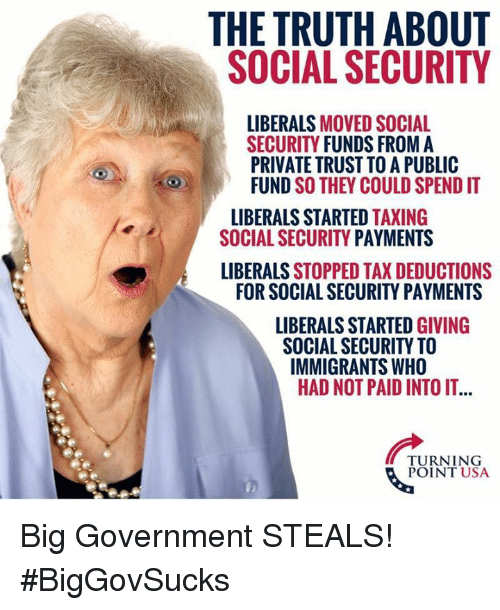 Memes, Government, and Truth: THE TRUTH ABOUT  SOCIAL SECURITY  LIBERALS MOVED SOCIAL  SECURITY FUNDS FROM A  PRIVATE TRUST TO A PUBLIC  FUND SO THEY COULD SPEND IT  LIBERALS STARTED TAXING  SOCIAL SECURITY PAYMENTS  LIBERALS STOPPED TAX DEDUCTIONS  FOR SOCIAL SECURITY PAYMENTS  LIBERALS STARTED GIVING  SOCIAL SECURITY TO  IMMIGRANTS WHO  HAD NOT PAID INTO IT...  TURNING  POINT USA Big Government STEALS! #BigGovSucks