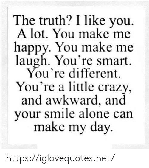 Being Alone, Crazy, and Awkward: The truth? I like you  A lot. You make me  happy. You make me  laugh. You're smart  You're different  You're a little crazy,  and awkward, and  your smile alone can  make my day https://iglovequotes.net/