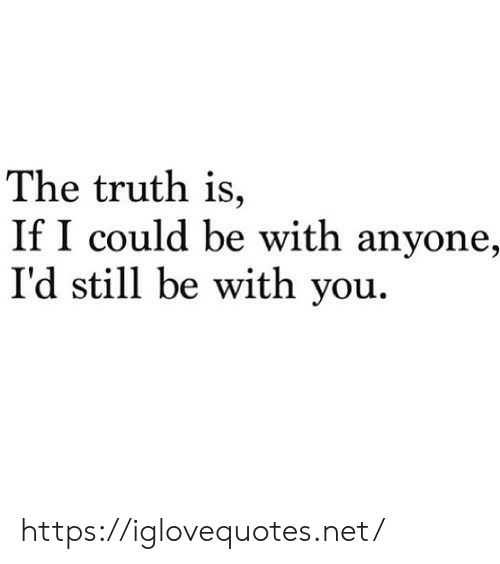 the truth: The truth is,  If I could be with anyone,  I'd still be with you. https://iglovequotes.net/