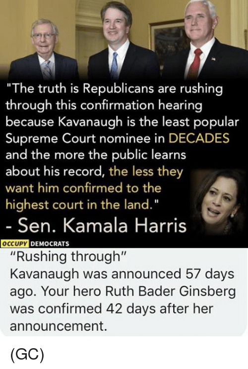 "Memes, Supreme, and Supreme Court: ""The truth is Republicans are rushing  through this confirmation hearing  because Kavanaugh is the least popular  Supreme Court nominee in DECADES  and the more the public learns  about his record, the less they  want him confirmed to the  highest court in the land.""  Sen. Kamala Harris  DEMOCRATS  ""Rushing through""  Kavanaugh was announced 57 days  ago. Your hero Ruth Bader Ginsberg  was confirmed 42 days after her  announcement. (GC)"