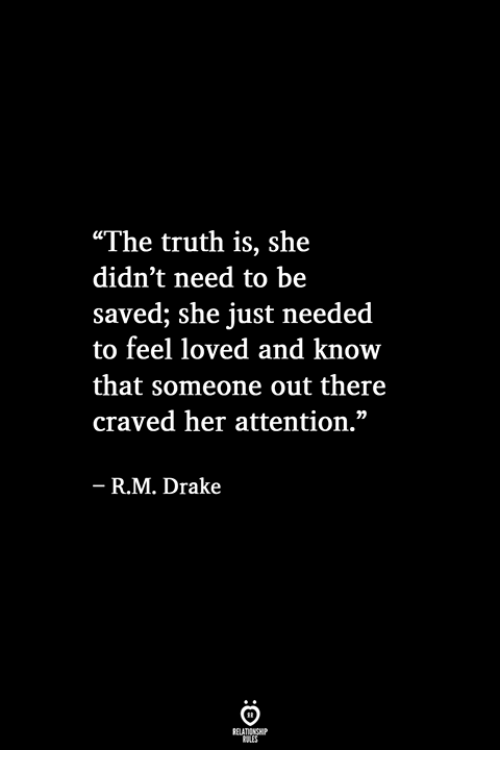 """Drake, Truth, and Her: """"The truth is, she  didn't need to be  saved; she just needed  to feel loved and know  that someone out there  craved her attention.""""  R.M. Drake"""
