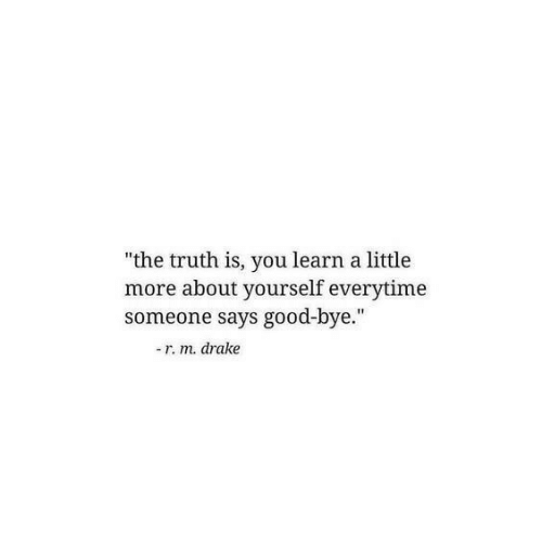 """Drake: """"the truth is, you learn a little  more about yourself everytime  someone says good-bye.""""  -r. m. drake"""