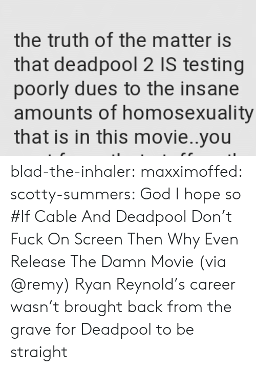 God, Tumblr, and Deadpool: the truth of the matter is  that deadpool 2 IS testing  poorly dues to the insane  amounts of homosexuality  that is in this movie..you blad-the-inhaler: maxximoffed:  scotty-summers: God I hope so #If Cable And Deadpool Don't Fuck On Screen Then Why Even Release The Damn Movie(via @remy)   Ryan Reynold's career wasn't brought back from the grave for Deadpool to be straight