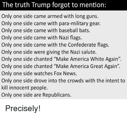 """Making America Great Again: The truth Trump forgot to mention:  Only one side came armed with long guns.  Only one side came with para-military gear.  Only one side came with baseball bats.  Only one side came with Nazi flags.  Only one side came with the Confederate flags.  Only one side were giving the Nazi salute.  Only one side chanted """"Make America White Again"""".  Only one side chanted """"Make America Great Again"""".  Only one side watches Fox News.  Only one side drove into the crowds with the intent to  kill innocent people.  Only one side are Republicans. Precisely!"""
