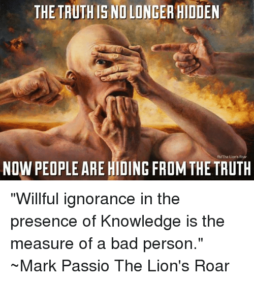 "Willed Ignorance: THE TRUTHIS ND LONGER HIDDEN  fbV The Llon's Roar  NOW PEOPLE ARE HIDING FROM THE TRUTH ""Willful ignorance in the presence of Knowledge is the measure of a bad person.""  ~Mark Passio The Lion's Roar"