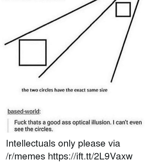 Optical Illusion: the two circles have the exact same size  based-world:  Fuck thats a good ass optical illusion. I can't even  see the circles. Intellectuals only please via /r/memes https://ift.tt/2L9Vaxw