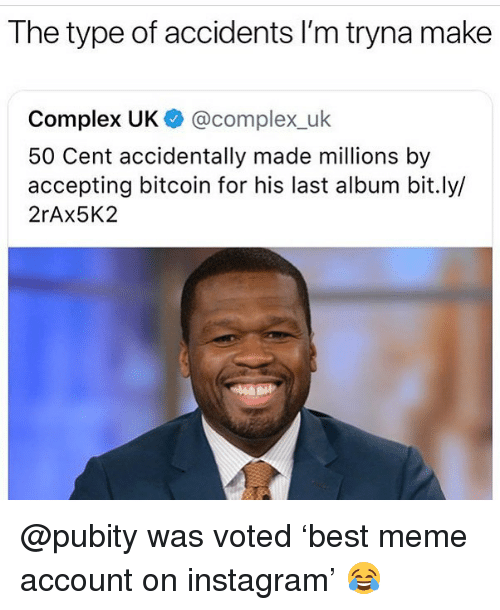50 Cent, Complex, and Instagram: The type of accidents I'm tryna make  Complex UK @complex_uk  50 Cent accidentally made millions by  accepting bitcoin for his last album bit.ly/  2rAx5K2 @pubity was voted 'best meme account on instagram' 😂