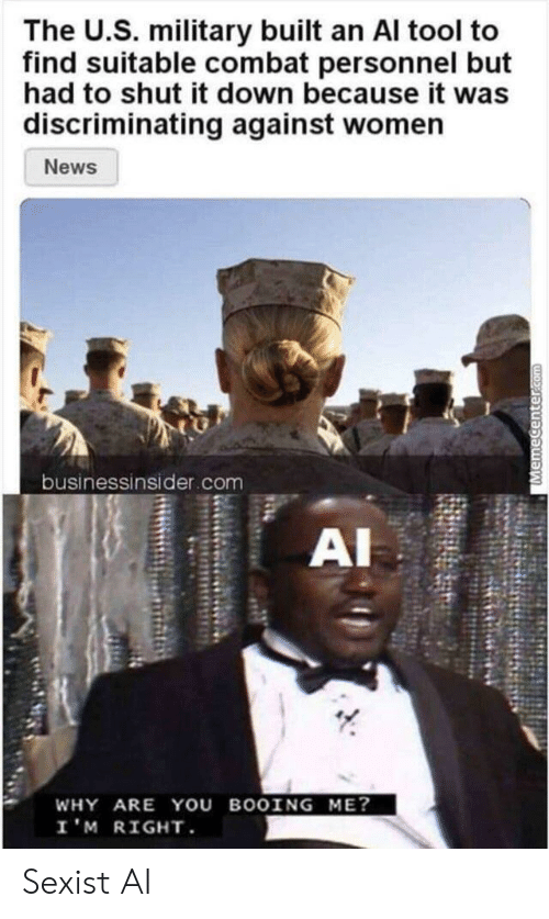 Combat: The U.S. military built an Al tool to  find suitable combat personnel but  had to shut it down because it was  discriminating against women  News  businessinsider.com  AI  WHY ARE YOU BOOING ME?  I'M RIGHT  Memecenter.com Sexist AI