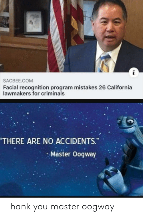 Facial: THE UBERDY S  SACBEE.COM  Facial recognition program mistakes 26 California  lawmakers for criminals  THERE ARE NO ACCIDENTS.  Master Oogway Thank you master oogway