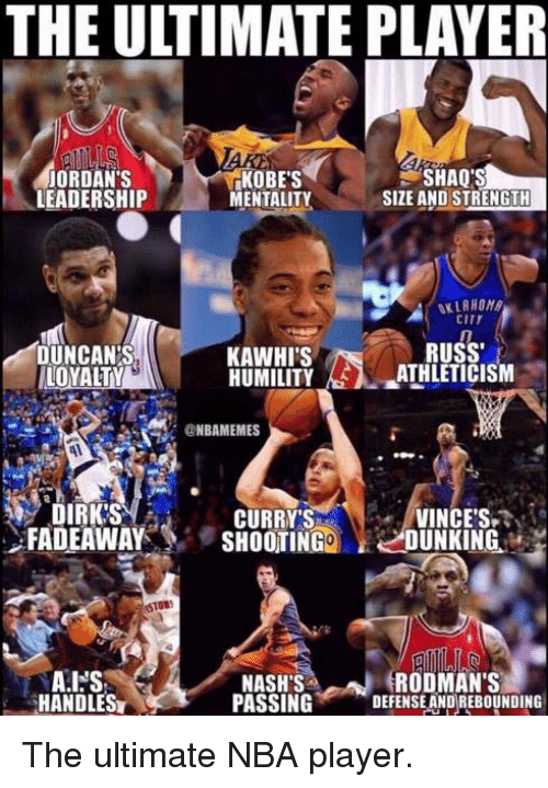dunking: THE ULTIMATE PLAYER  ORDAN'S  LEADERSHIP  KOBE'S  MENTALITY  SHAQ'S  SIZE AND STRENGTH  CITY  DUNCANS,  LOYALTY  RUSS  KAWHI'S  HUMILITY AS), aATHLETICISM  @NBAMEMES  CURRY'S  FADEAWAY'S SHOOTING DUNKING.  DIRK'S  VINCES  STGR  RODMANS  HANDLES  NASHS  PASSING DEFENSE ANDREBOUNDING The ultimate NBA player.