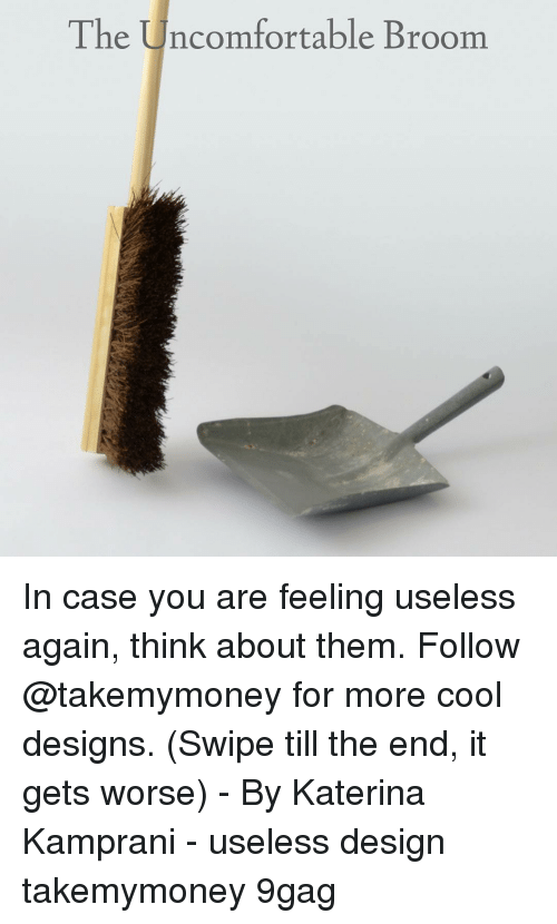 9gag, Memes, and Cool: The Uncomfortable Broom In case you are feeling useless again, think about them. Follow @takemymoney for more cool designs. (Swipe till the end, it gets worse) - By Katerina Kamprani - useless design takemymoney 9gag