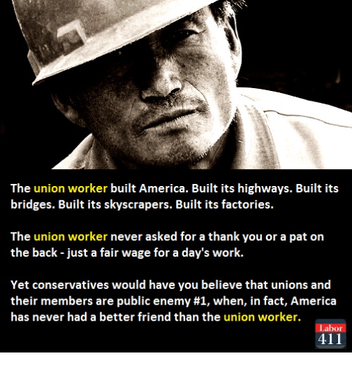 America, Calvin Johnson, and Memes: The union worker built America. Built its highways. Built its  bridges. Built its skyscrapers. Built its factories.  The union worker never asked for a thank you or a pat on  the back just a fair wage for a day's work.  Yet conservatives would have you believe that unions and  their members are public enemy #1, when, in fact, America  has never had a better friend than the union worker.  Labor  411