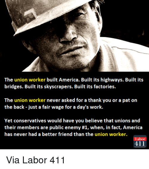 America, Facts, and Memes: The union worker built America. Built its highways. Built its  bridges. Built its skyscrapers. Built its factories.  The union worker never asked for a thank you or a pat on  the back just a fair wage for a day's work.  Yet conservatives would have you believe that unions and  their members are public enemy #1, when, in fact, America  has never had a better friend than the union worker.  abor  411 Via Labor 411