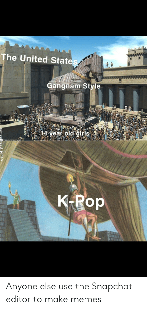 Girls, Memes, and Pop: The United States  Gangnam Style  14 year old girls  K-Pop  /meatheadjonah Anyone else use the Snapchat editor to make memes