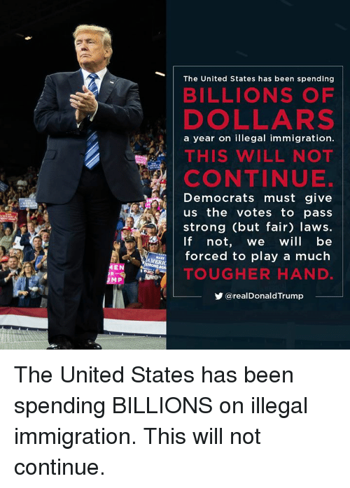 illegal immigration: The United States has been spending  BILLIONS OF  DOLLARS  a year on illegal immigration.  THIS WILL NOT  CONTINUE.  Democrats must give  us the votes to pass  strong (but fair) laws.  If not, we will be  forced to play a much  TOUGHER HAND  步@realDonaldTrump  MEN The United States has been spending BILLIONS on illegal immigration. This will not continue.