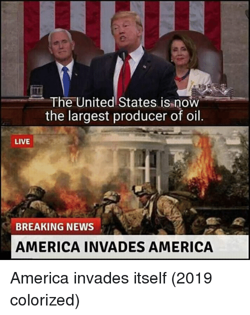 America, News, and Breaking News: The United States is now  the largest producer of oil  LIVE  BREAKING NEWS  AMERICA INVADES AMERICA America invades itself (2019 colorized)