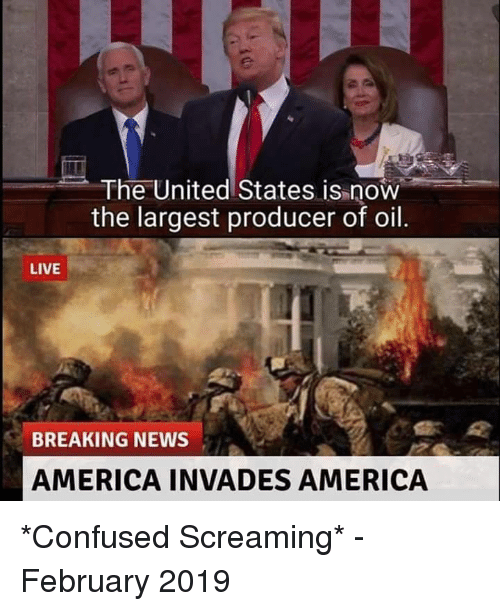 America, Confused, and News: The United States is now  the largest producer of oil.  LIVE  BREAKING NEWS  AMERICA INVADES AMERICA *Confused Screaming* - February 2019