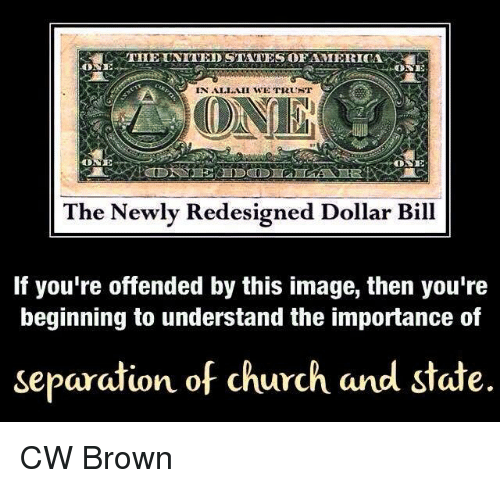 Church, Memes, and Browns: THE UNITED STATES OFAMIERICA  ONE  IN ALLAH WE TRUNT  ONE  The Newly Redesigned Dollar Bill  If you're offended by this image, then you're  beginning to understand the importance of  separation of church and state. CW Brown