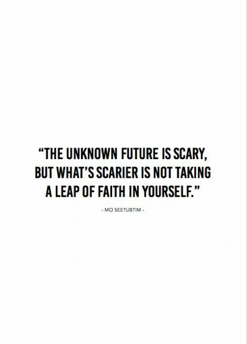 "Future, Faith, and Unknown: ""THE UNKNOWN FUTURE IS SCARY,  BUT WHAT'S SCARIER IS NOT TAKING  A LEAP OF FAITH IN YOURSELF.""  - MO SEETUBTIM"