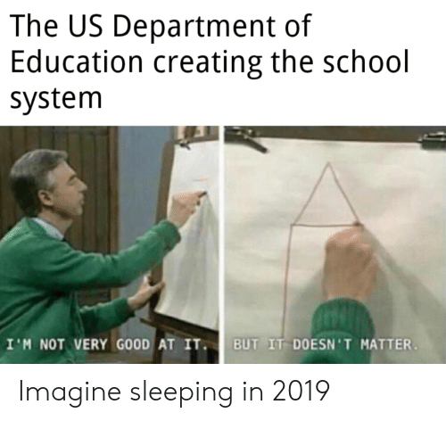 School, Good, and Sleeping: The US Department of  Education creating the school  system  I'M NOT VERY GOOD AT IT  BUT IT DOESN'T MATTER Imagine sleeping in 2019