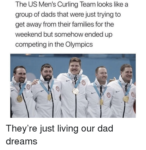 Dad, The Weekend, and Dreams: The US Men's Curling Team looks like a  group of dads that were just trying to  get away from their families for the  weekend but somehow ended up  competing in the Olympics They're just living our dad dreams