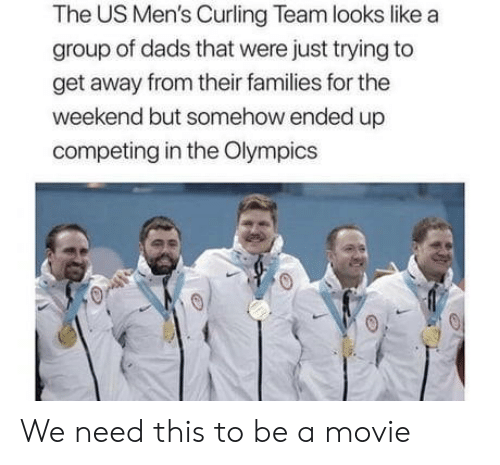 Movie, The Weekend, and Olympics: The US Men's Curling Team looks like a  group of dads that were just trying to  get away from their families for the  weekend but somehow ended up  competing in the Olympics We need this to be a movie