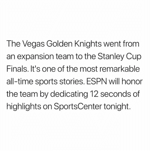 Espn, Finals, and Nfl: The Vegas Golden Knights went from  an expansion team to the Stanley Cup  Finals. It's one of the most remarkable  all-time sports stories. ESPN will honor  the team by dedicating 12 seconds of  highlights on SportsCenter tonight.