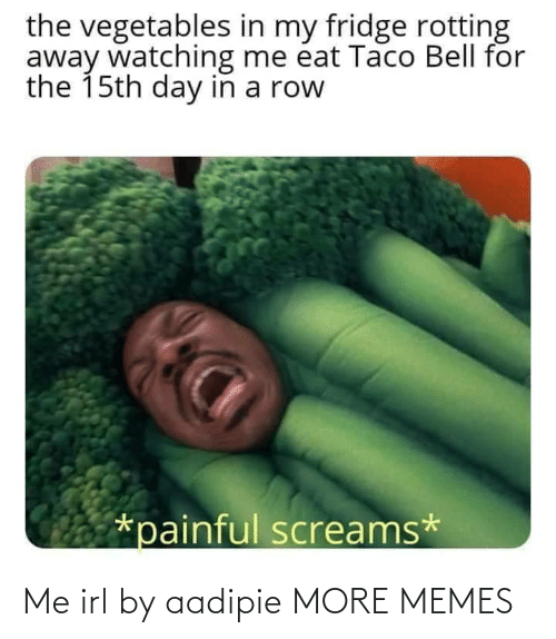 taco: the vegetables in my fridge rotting  away watching me éat Taco Bell for  the 15th day in a row  *painful screams* Me irl by aadipie MORE MEMES