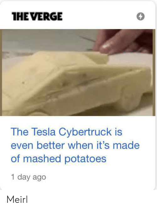 verge: THE VERGE  The Tesla Cybertruck is  even better when it's made  of mashed potatoes  1 day ago Meirl