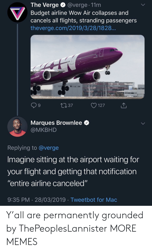 "grounded: The Verge @verge. 11m  Budget airline Wow Air collapses and  cancels all flights, stranding passengers  theverge.com/2019/3/28/1828  9  4037  127  Marques Brownlee *  @MKBHD  Replying to @verge  Imagine sitting at the airport waiting for  vour flight and aetting that notification  ""entire airline canceled""  9:35 PM 28/03/2019 Tweetbot for Mac Y'all are permanently grounded by ThePeoplesLannister MORE MEMES"