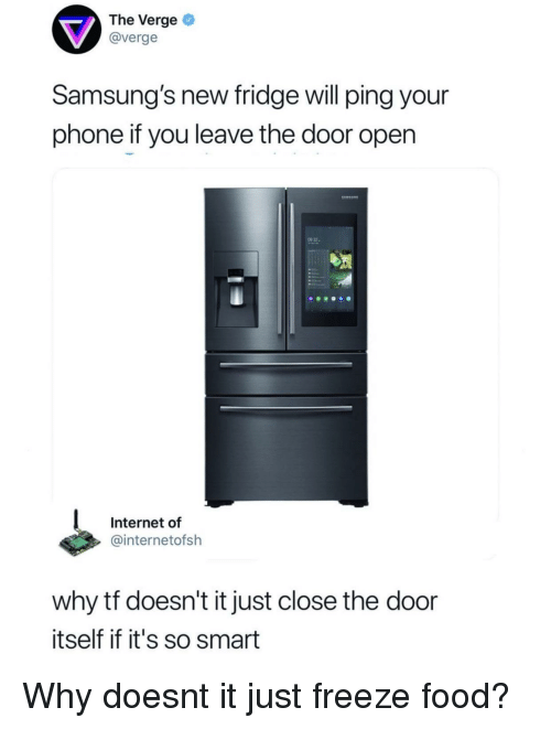Close The Door: The Verge  @verge  Samsung's new fridge will ping your  phone if you leave the door open  9 32-  Internet of  @internetofsh  why tf doesn't it just close the door  itself if it's so smart Why doesnt it just freeze food?