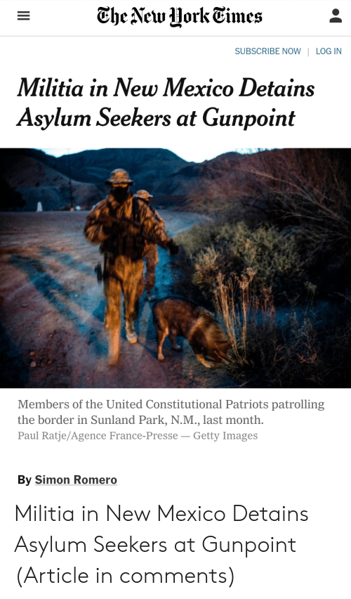 Militia, Patriotic, and France: The Vew Hork Eimes  SUBSCRIBE NOW | LOGIN  Militia in New Mexico Detains  Asylum Seekers at Gunpoint  Members of the United Constitutional Patriots patrolling  the border in Sunland Park, N.M., last month.  Paul Ratje/Agence France-Presse -Getty Images  By Simon Romero Militia in New Mexico Detains Asylum Seekers at Gunpoint (Article in comments)