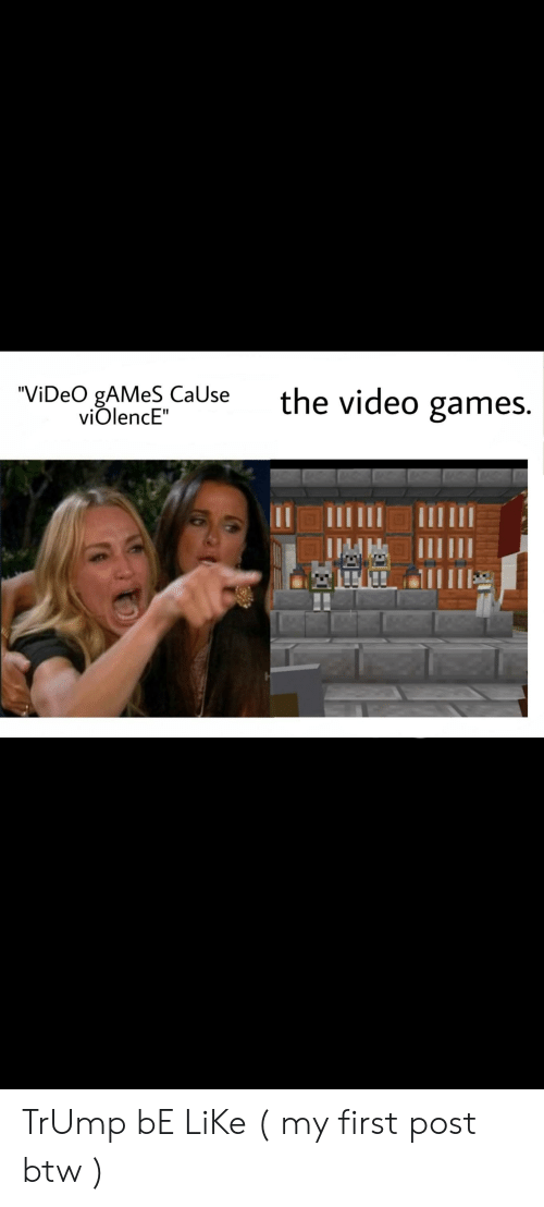"""Be Like, Video Games, and Games: the video games  """"ViDeO gAMeS CaUse  viOlencE"""" TrUmp bE LiKe ( my first post btw )"""