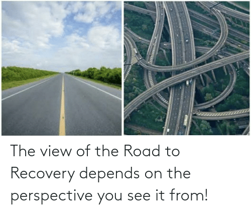 The Road: The view of the Road to Recovery depends on the perspective you see it from!