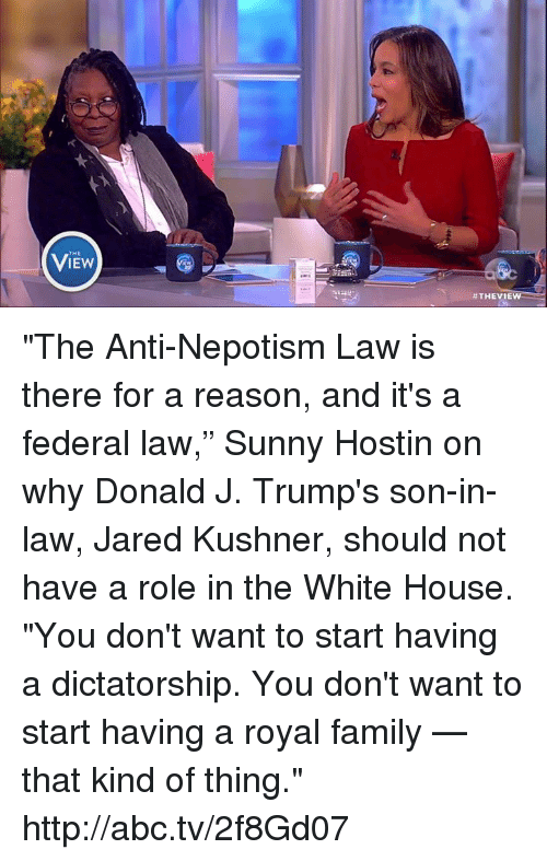"""Abc, Memes, and Royal Family: THE  VIEW  #THEVIEW  ee """"The Anti-Nepotism Law is there for a reason, and it's a federal law,"""" Sunny Hostin on why Donald J. Trump's son-in-law, Jared Kushner, should not have a role in the White House. """"You don't want to start having a dictatorship. You don't want to start having a royal family — that kind of thing."""" http://abc.tv/2f8Gd07"""