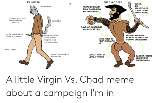 Beautiful, Meme, and Shoes: the virgin flax  THE CHAD GORB  VS  GLAIVE  (SO  BEAUTIFUL, IT  DOESN'T EVEN  NEED A NAME)  doesn't smell  YEARS OF SWAMP  FUNK CAKED INTO  HIS VERY BEING  probably never even  touched alcohol  (not fun)  normal belt  RAMPANT ALCOHOLIC  (FUN AT PARTIES)  key for mortal chains  (dinky little dagger)  wimpy arms have  to use finesse  BULGING BUGBEAR  BICEPS CAN WIELD ANY  USES A NET TO  weapons to do  any real damage  WEAPON ONE DESIRES  KEEP HIS PANTS  UP  level 3 rogue  doesn't have anything  LEVEL 1 FIGHTER  DAGGER HIDDEN  in his shoes  LEVEL 2 ROGUE  IN SHOE FOR  EMERGENCIES A little Virgin Vs. Chad meme about a campaign I'm in
