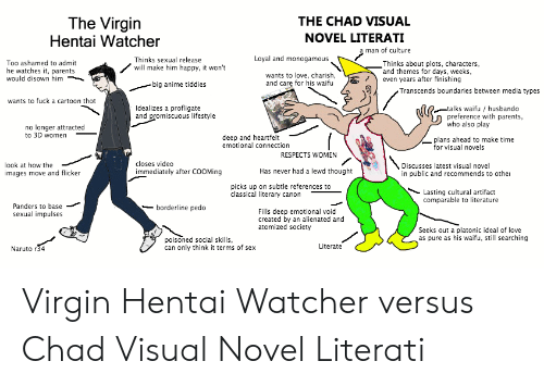 Husbando: The Virgin  Hentai Watcher  THE CHAD VISUAL  NOVEL LITERATI  a man of culture  Loyal and monogamous  Thinks sexual release  Thinks about plots, characters  and themes for days, weeks,  even years after finishing  Too ashamed to admit  he watches it, parents  would disown him  will make him happy, it won't  wants to love, charish,  and care for his waifu  - big anime tiddies  Transcends boundaries between media types  wants to fuck a cartoon thot  Idealizes a profligate  and promiscuous lifestyle  -talks waifu / husbando  preference with parents,  who also play  no longer attracted  to 3D women  deep and heartfelt  emotional connection  plans ahead to make time  for visual novels  RESPECTS WOMEN  Discusses latest visual novel  in public and recommends to othe  closes video  look at how the  Has never had a lewd thought  immediately after COOMing  images move and flicker  picks up on subtle references to  classical literary canon  Lasting cultural artifact  comparable to literature  Panders to base  borderline pedo  Fills deep emotional void  created by an alienated and  atomized society  sexual impulses  Seeks out a platonic ideal of love  as pure as his waifu, still searching  poisoned social skills  can only think it terms of sex  Literate  Naruto r34 Virgin Hentai Watcher versus Chad Visual Novel Literati