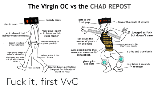 """9Gag Watermark: The Virgin OC vs the CHAD REPOST  gets to the  front page  nobody cares  100k  Tens of thousands of upvotes  dies in new  VIA 9GAG.COM  """"hey guys i spent  - 11 hours on this  video meme""""  jpegged as fuck  but doesn't care  so irrelevant that  nobody even comments  tun  Ifunn  Ifunny.co  VIA 9GAG.COM  can count the  number of pixels  on one hand  ifunny.co  Ifunny.co  itunny.ce  unny.Co  Funny.co  Funny.co  removed for trying to  garner sympathy  doesn't even have  9gag watermark  -wears watermarks like  they're war medals  ifunny.c  unny  such a good meme that  even your mom saw it  on facebook  a tried and true classic  high quality image,  waste of bandwidth  deletes it after it dies  in new  might even be a video  or a gif, which is even  given golds  and plats  worse  only takes 4 seconds  to repost  spends hours perfecting  tries too hard  the post for nobody to  see it or care Fuck it, first VvC"""
