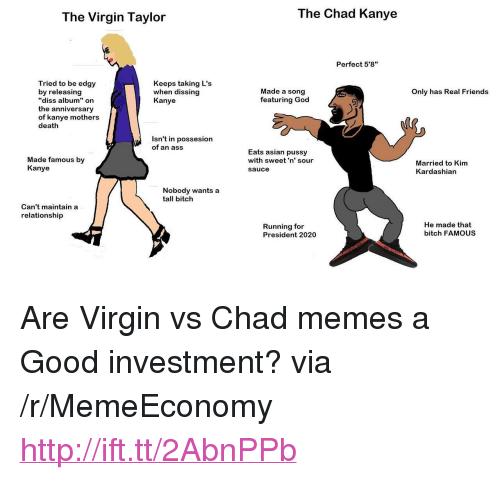 """Taking Ls: The Virgin Taylor  The Chad Kanye  Perfect 5'8""""  Tried to be edgy  by releasing  """"diss album"""" on  the anniversary  of kanye mothers  death  Keeps taking L's  when dissing  Kanye  Made a song  featuring God  Only has Real Friends  Isn't in possesion  of an ass  Made famous by  Kanye  Eats asian pussy  with sweet'n' sour  sauce  Married to Kim  Kardashian  Nobody wants a  tall bitch  Can't maintain a  relationship  Running for  President 2020  He made that  bitch FAMOUS <p>Are Virgin vs Chad memes a Good investment? via /r/MemeEconomy <a href=""""http://ift.tt/2AbnPPb"""">http://ift.tt/2AbnPPb</a></p>"""