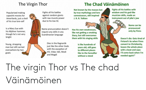 """modi: The Virgin Thor  The Chad Väinämöinen  Fights all his battles with  wisdom and his god-like  musician skills, made an  instrument out of pike's jaw  Not known by the masses but  Fights all his battles  against random giants  with raw muscle power  by true mythology and lore  connoisseurs, still inspired  J. R. R. Tolkien  Popularized making  capeshit movies for  Amerilards, just a shell  due to his low IQ  of his true lore-self  Name can be  pronounced  only by Finns  Is a Mary Sue with  his Mjölner hammer,  though he's not very  bright  Name pronunciation doesn't  require any skills in any  Scandinavian language  Has his own weaknesses,  like not getting a smoking  Stacy, but still overcomes  them with his singing skills  Doesn't die: Gets tired of  Finland's bs when Finns  Dies in the Ragnarök  just like the other Gods  with the exception of  Vili, Vidar, Váli, Modi  and Magdi  Is like hundreds of  years old, still goes  to different places  convert to Christianity,  leaves the whole place  with a boat and says:  Young, strapping  man but still carried  everywhere by two  I'll come back when I'm  goats  like to the hereafter  needed again!""""  without a steed The virgin Thor vs The chad Väinämöinen"""
