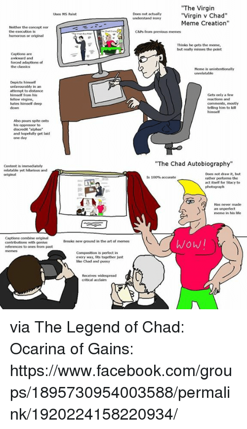 """Irony Meme: """"The Virgin  Uses NS Paint  Does not actually  understand irony  Meme Creation""""  Neither the concept nor  the execution is  C&Ps from previous memes  humorous or original  Thinks he gets the mene,  but really misses the point  Captions are  awkward and  forced adaptions of  the classics  Meme is unintentionally  unrelatable  Depicts himself  unfavourably in an  attempt to distance  himself from his  fellow virgins,  hates himself deep  down  Gets only a few  reactions and  comments, mosty  telling him to kill  himself  Also pours spite onto  his oppressor to  discredit """"alphas  and hopefully get laid  one day  """"The Chad Autobiography  Content is immediately  relatable yet hilarious and  original  Does not draw it, but  rather performs the  act itself for Stacy to  photograph  is 100% accurate  Has never made  an unperfect  meme in his life  Captions combine original  contributions with genius  references to ones from past  wowl  Breaks new ground in the art of memes  Composition is perfect in  every way, fits together just  like Chad and pussy  Receives widespread  critical acclaim via The Legend of Chad: Ocarina of Gains: https://www.facebook.com/groups/1895730954003588/permalink/1920224158220934/"""