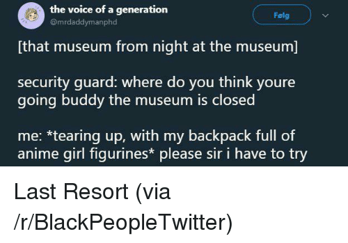 My Backpack: the voice of a generation  @mrdaddymanphd  Folg  [that museum from night at the museum]  security guard: where do you think youre  going buddy the museum is closed  me: *tearing up, with my backpack full of  anime girl figurines please sir i have to try <p>Last Resort (via /r/BlackPeopleTwitter)</p>