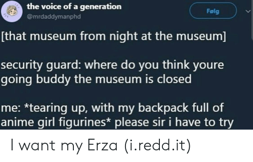 My Backpack: the voice of a generation  @mrdaddymanphd  Folg  that museum from night at the museum]  security quard: where do you think youre  going buddy the museum is closed  me: *tearing up, with my backpack full of  anime girl figurines* please sir i have to try I want my Erza (i.redd.it)