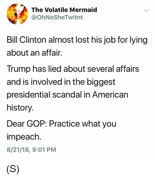 Bill Clinton, Lost, and American: The Volatile Mermaid  @OhNoSheTwitnt  Bill Clinton almost lost his job for lying  about an affair.  Trump has lied about several affairs  and is involved in the biggest  presidential scandal in American  history.  Dear GOP: Practice what you  impeach.  8/21/18, 9:01 PM (S)