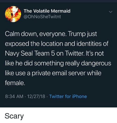 navy seal: The Volatile Mermaid  @OhNoSheTwitnt  Calm down, everyone. Trump just  exposed the location and identities of  Navy Seal Team 5 on Twitter. It's not  like he did something really dangerous  like use a private email server while  female.  8:34 AM 12/27/18 Twitter for iPhone Scary