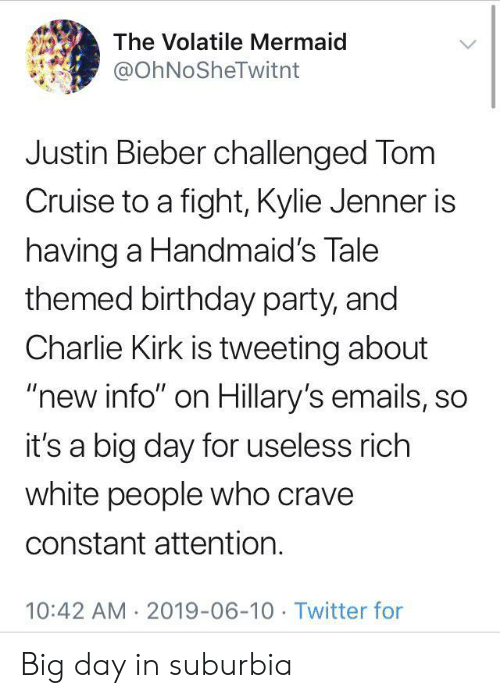 "kirk: The Volatile Mermaid  @OhNoSheTwitnt  Justin Bieber challenged Tom  Cruise to a fight, Kylie Jenner is  having a Handmaid's Tale  themed birthday party, and  Charlie Kirk is tweeting about  ""new info"" on Hillary's emails, so  it's a big day for useless rich  white people who crave  constant attention.  10:42 AM 2019-06-10 Twitter for Big day in suburbia"